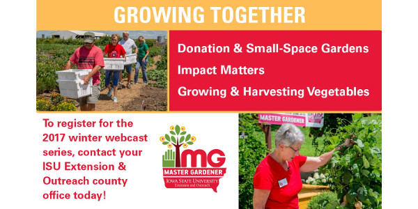 The Master Gardener 2017 Winter Webcasts, called Growing Together, are scheduled to be shown at the ISU Extension and Outreach Lyon County office (710 North 2nd Ave. East, Rock Rapids, Iowa 51246) on Jan. 31, Feb. 28 and March 28.