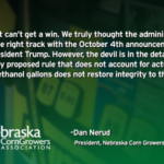 """We just can't get a win,"" said Dan Nerud, president of the Nebraska Corn Growers Association and farmer from Dorchester. ""We truly thought the administration was on the right track with the October 4th announcement from President Trump. However, the devil is in the details. Any proposed rule that does not account for actual waived ethanol gallons does not restore integrity to the RFS."""